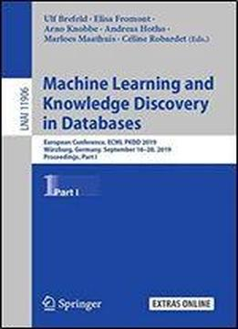 Machine Learning And Knowledge Discovery In Databases: European Conference, Ecml Pkdd 2019, Wurzburg, Germany, September 1620, 2019, Proceedings, Part I (lecture Notes In Computer Science (11906))