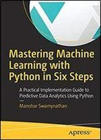 Mastering Machine Learning With Python In Six Steps: A Practical Implementation Guide To Predictive Data Analytics Using Python, 1st Edition