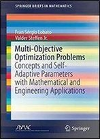 Multi-Objective Optimization Problems: Concepts And Self-Adaptive Parameters With Mathematical And Engineering Applications (Springerbriefs In Mathematics)