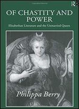 Of Chastity And Power: Elizabethan Literature And The Unmarried Queen