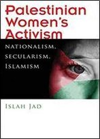 Palestinian Womens Activism: Nationalism, Secularism, Islamism