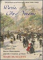 Paris, City Of Dreams: Napoleon Iii, Baron Haussmann, And The Creation Of Paris