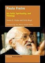Paulo Freire: His Faith, Spirituality, And Theology