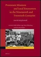 Protestant Missions And Local Encounters In The Nineteenth And Twentieth Centuries (Studies In Christian Mission)