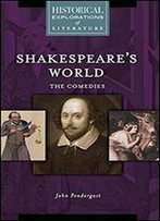 Shakespeare's World: The Comedies: A Historical Exploration Of Literature (Historical Explorations Of Literature)