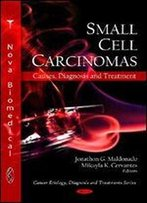 Small Cell Carcinomas: Causes, Diagnosis And Treatment (Cancer Etiology, Diagnosis And Treatments Series)