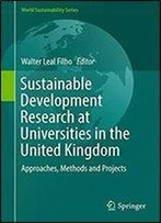 Sustainable Development Research At Universities In The United Kingdom: Approaches, Methods And Projects (World Sustainability Series)