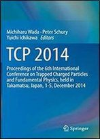 Tcp 2014: Proceedings Of The 6th International Conference On Trapped Charged Particles And Fundamental Physics, Held In Takamatsu, Japan, 1-5, December 2014