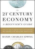 The 21st Century Economy: A Beginner's Guide : With 101 Easy-To-Learn Tools For Surviving And Thriving In The New Global Marketplace
