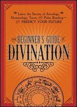 The Beginner's Guide To Divination: Learn The Secrets Of Astrology, Numberology, Tarot And Palm Reading - And Predict Your Future