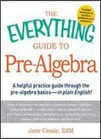The Everything Guide To Pre-Algebra: A Helpful Practice Guide Through The Pre-Algebra Basics - In Plain English!