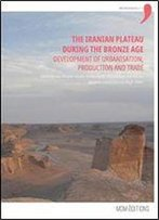 The Iranian Plateau During The Bronze Age: Development Of Urbanization, Production And Trade