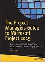 The Project Managers Guide To Microsoft Project 2019: Covers Standard, Professional, Server, Project Web App, And Office 365 Versions