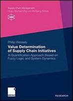 Value Determination Of Supply Chain Initiatives: A Quantification Approach Based On Fuzzy Logic And System Dynamics (Supply Chain Management)